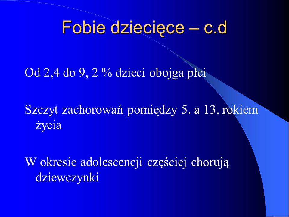 Fobie dziecięce – c.d Od 2,4 do 9, 2 % dzieci obojga płci Szczyt zachorowań pomiędzy 5. a 13. rokiem życia W okresie adolescencji częściej chorują dzi