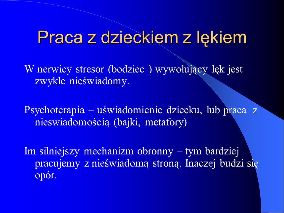 Praca z dzieckiem z lękiem W nerwicy stresor (bodziec ) wywołujący lęk jest zwykle nieświadomy. Psychoterapia – uświadomienie dziecku, lub praca z nie