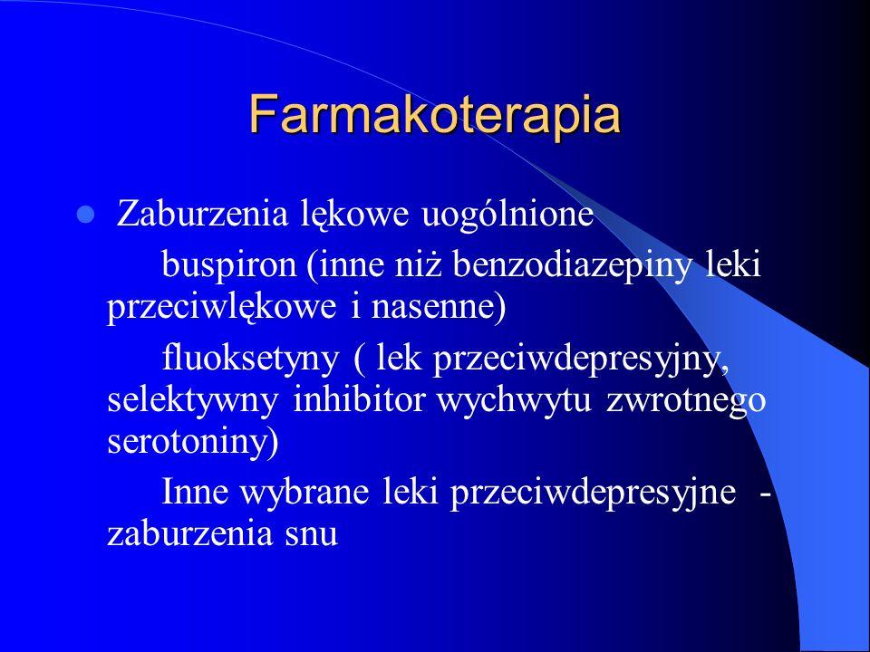 Farmakoterapia Zaburzenia lękowe uogólnione buspiron (inne niż benzodiazepiny leki przeciwlękowe i nasenne) fluoksetyny ( lek przeciwdepresyjny, selektywny inhibitor wychwytu zwrotnego serotoniny) Inne wybrane leki przeciwdepresyjne - zaburzenia snu