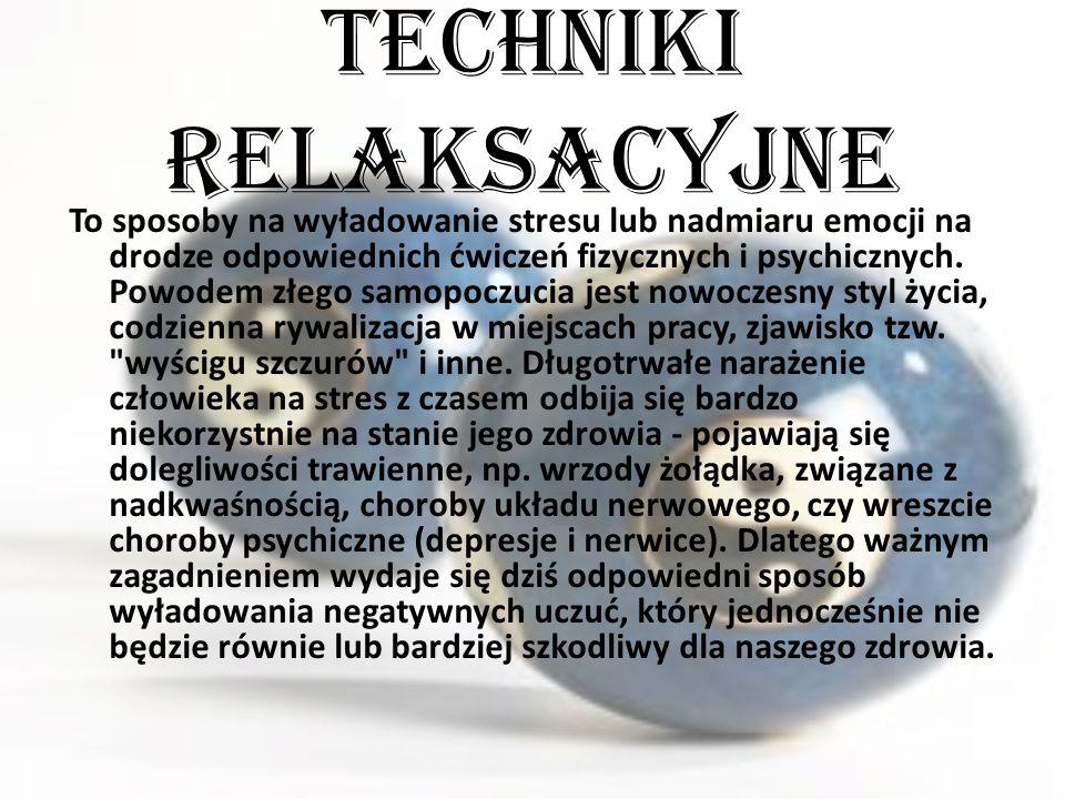 Techniki relaksacyjne To sposoby na wyładowanie stresu lub nadmiaru emocji na drodze odpowiednich ćwiczeń fizycznych i psychicznych.