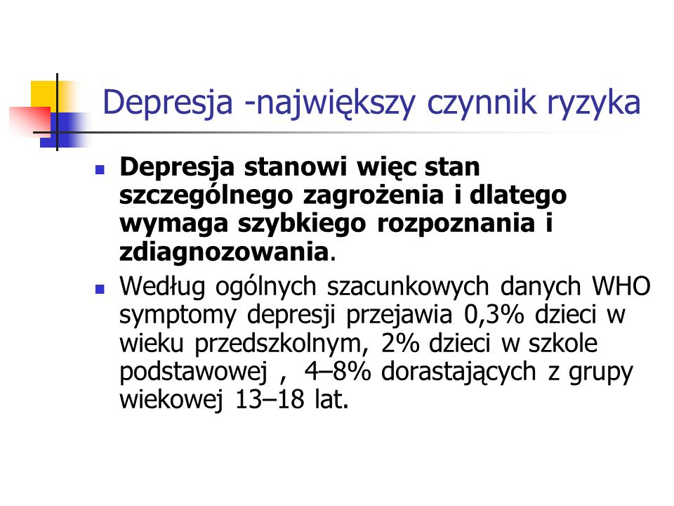 Depresja -największy czynnik ryzyka Depresja stanowi więc stan szczególnego zagrożenia i dlatego wymaga szybkiego rozpoznania i zdiagnozowania. Według