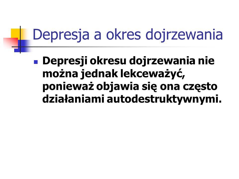 Depresja a okres dojrzewania Depresji okresu dojrzewania nie można jednak lekceważyć, ponieważ objawia się ona często działaniami autodestruktywnymi.