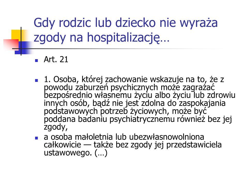 Gdy rodzic lub dziecko nie wyraża zgody na hospitalizację… Art. 21 1. Osoba, której zachowanie wskazuje na to, że z powodu zaburzeń psychicznych może