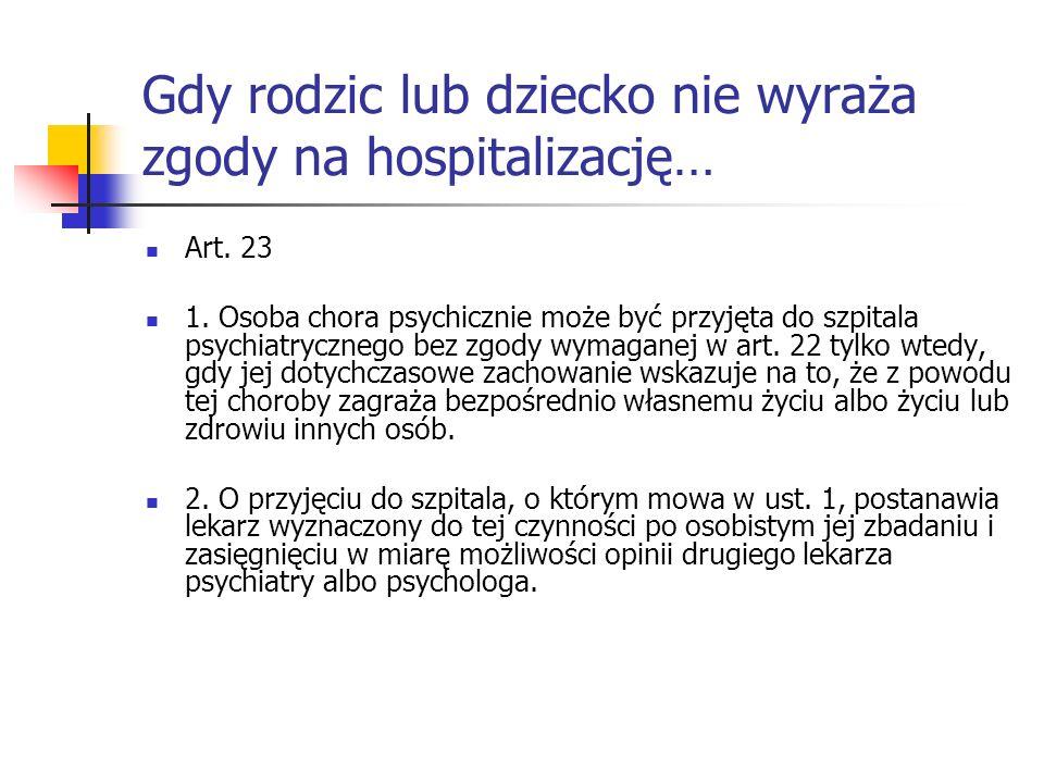 Gdy rodzic lub dziecko nie wyraża zgody na hospitalizację… Art. 23 1. Osoba chora psychicznie może być przyjęta do szpitala psychiatrycznego bez zgody
