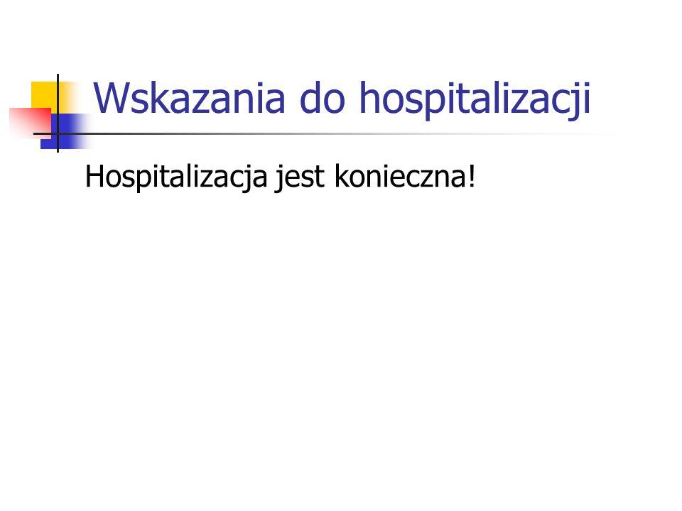 Wskazania do hospitalizacji Hospitalizacja jest konieczna!