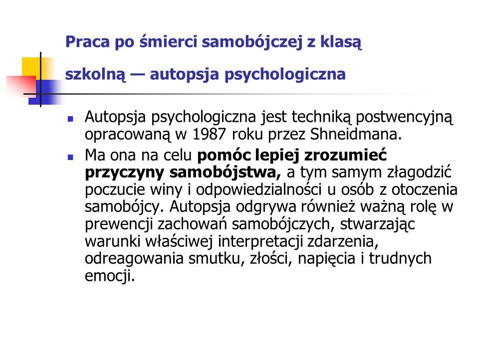 Praca po śmierci samobójczej z klasą szkolną — autopsja psychologiczna Autopsja psychologiczna jest techniką postwencyjną opracowaną w 1987 roku przez