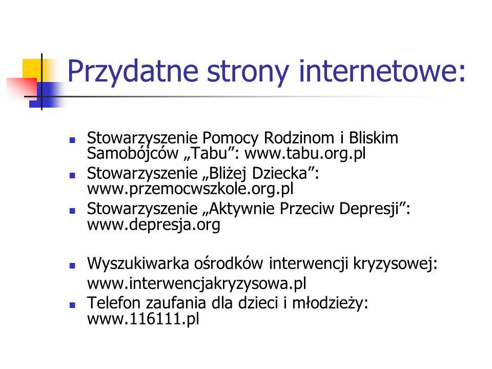 """Przydatne strony internetowe: Stowarzyszenie Pomocy Rodzinom i Bliskim Samobójców """"Tabu"""": www.tabu.org.pl Stowarzyszenie """"Bliżej Dziecka"""": www.przemoc"""