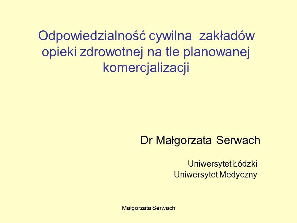 Małgorzata Serwach Odpowiedzialność cywilna zakładów opieki zdrowotnej na tle planowanej komercjalizacji Dr Małgorzata Serwach Uniwersytet Łódzki Uniwersytet Medyczny