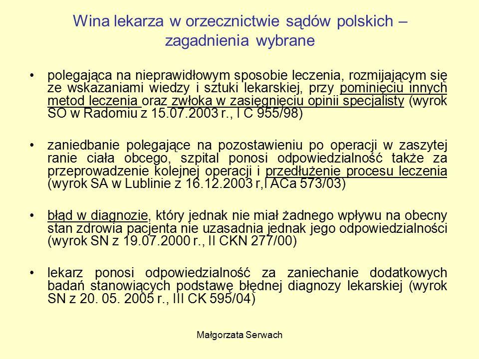 Małgorzata Serwach Wina lekarza w orzecznictwie sądów polskich – zagadnienia wybrane polegająca na nieprawidłowym sposobie leczenia, rozmijającym się ze wskazaniami wiedzy i sztuki lekarskiej, przy pominięciu innych metod leczenia oraz zwłoka w zasięgnięciu opinii specjalisty (wyrok SO w Radomiu z 15.07.2003 r., I C 955/98) zaniedbanie polegające na pozostawieniu po operacji w zaszytej ranie ciała obcego, szpital ponosi odpowiedzialność także za przeprowadzenie kolejnej operacji i przedłużenie procesu leczenia (wyrok SA w Lublinie z 16.12.2003 r,I ACa 573/03) błąd w diagnozie, który jednak nie miał żadnego wpływu na obecny stan zdrowia pacjenta nie uzasadnia jednak jego odpowiedzialności (wyrok SN z 19.07.2000 r., II CKN 277/00) lekarz ponosi odpowiedzialność za zaniechanie dodatkowych badań stanowiących podstawę błędnej diagnozy lekarskiej (wyrok SN z 20.