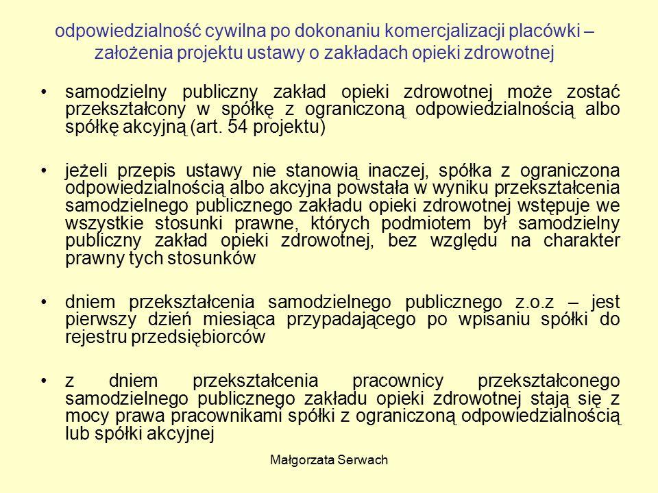 Małgorzata Serwach odpowiedzialność cywilna po dokonaniu komercjalizacji placówki – założenia projektu ustawy o zakładach opieki zdrowotnej samodzielny publiczny zakład opieki zdrowotnej może zostać przekształcony w spółkę z ograniczoną odpowiedzialnością albo spółkę akcyjną (art.