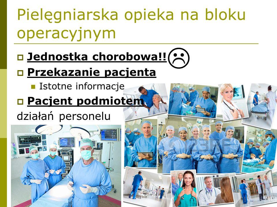 Pielęgniarska opieka na bloku operacyjnym  Jednostka chorobowa!!!  Przekazanie pacjenta Istotne informacje  Pacjent podmiotem działań personelu