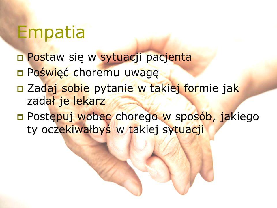 Empatia  Postaw się w sytuacji pacjenta  Poświęć choremu uwagę  Zadaj sobie pytanie w takiej formie jak zadał je lekarz  Postępuj wobec chorego w sposób, jakiego ty oczekiwałbyś w takiej sytuacji