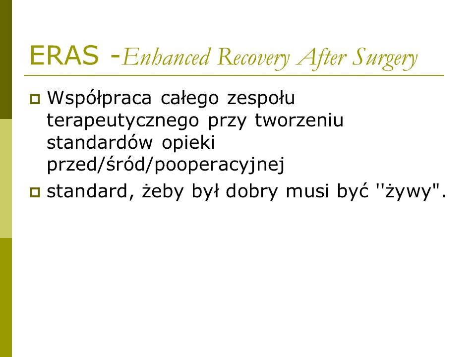 ERAS - Enhanced Recovery After Surgery  Współpraca całego zespołu terapeutycznego przy tworzeniu standardów opieki przed/śród/pooperacyjnej  standard, żeby był dobry musi być żywy .
