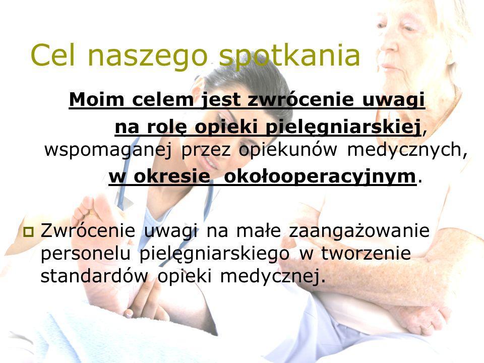Cel naszego spotkania Moim celem jest zwrócenie uwagi na rolę opieki pielęgniarskiej, wspomaganej przez opiekunów medycznych, w okresie okołooperacyjn