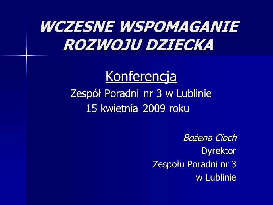 WCZESNE WSPOMAGANIE ROZWOJU DZIECKA Konferencja Zespół Poradni nr 3 w Lublinie 15 kwietnia 2009 roku 15 kwietnia 2009 roku Bożena Cioch Dyrektor Zespołu Poradni nr 3 w Lublinie