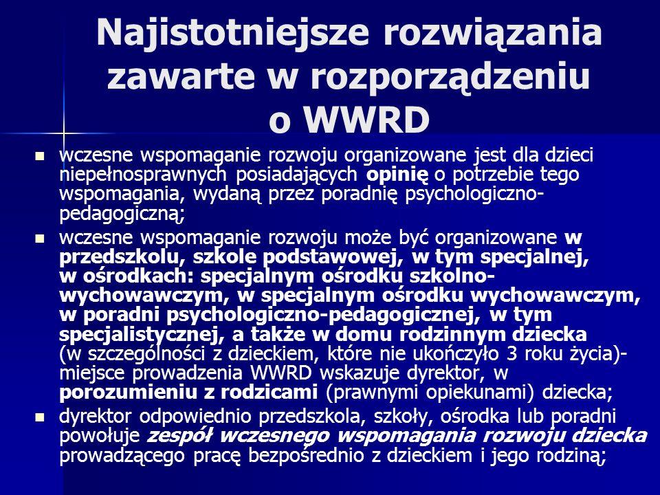 Najistotniejsze rozwiązania zawarte w rozporządzeniu o WWRD wczesne wspomaganie rozwoju organizowane jest dla dzieci niepełnosprawnych posiadających opinię o potrzebie tego wspomagania, wydaną przez poradnię psychologiczno- pedagogiczną; wczesne wspomaganie rozwoju może być organizowane w przedszkolu, szkole podstawowej, w tym specjalnej, w ośrodkach: specjalnym ośrodku szkolno- wychowawczym, w specjalnym ośrodku wychowawczym, w poradni psychologiczno-pedagogicznej, w tym specjalistycznej, a także w domu rodzinnym dziecka (w szczególności z dzieckiem, które nie ukończyło 3 roku życia)- miejsce prowadzenia WWRD wskazuje dyrektor, w porozumieniu z rodzicami (prawnymi opiekunami) dziecka; dyrektor odpowiednio przedszkola, szkoły, ośrodka lub poradni powołuje zespół wczesnego wspomagania rozwoju dziecka prowadzącego pracę bezpośrednio z dzieckiem i jego rodziną;