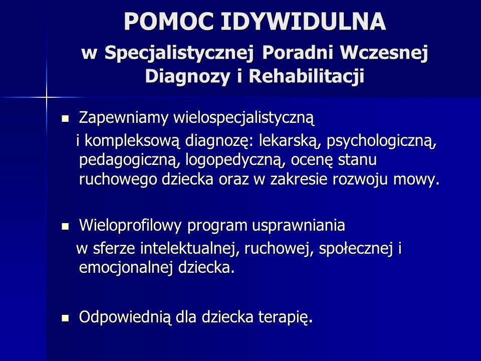 POMOC IDYWIDULNA w Specjalistycznej Poradni Wczesnej Diagnozy i Rehabilitacji Zapewniamy wielospecjalistyczną Zapewniamy wielospecjalistyczną i kompleksową diagnozę: lekarską, psychologiczną, pedagogiczną, logopedyczną, ocenę stanu ruchowego dziecka oraz w zakresie rozwoju mowy.