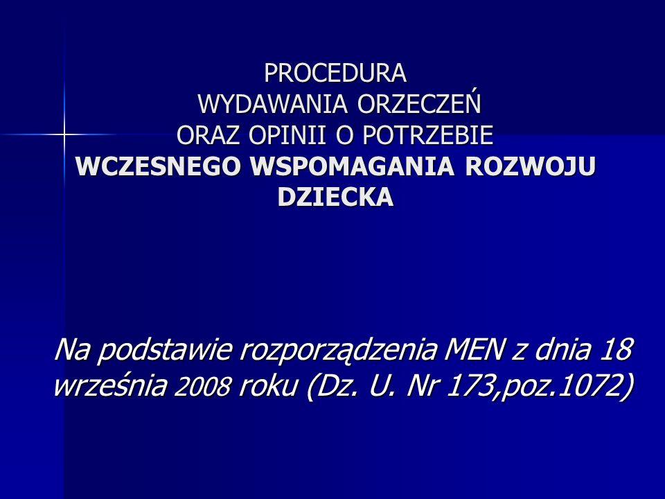 PROCEDURA WYDAWANIA ORZECZEŃ ORAZ OPINII O POTRZEBIE WCZESNEGO WSPOMAGANIA ROZWOJU DZIECKA Na podstawie rozporządzenia MEN z dnia 18 września 2008 roku (Dz.
