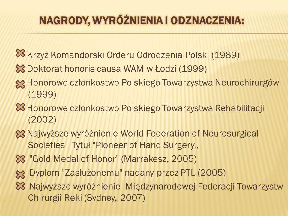 """Krzyż Komandorski Orderu Odrodzenia Polski (1989) Doktorat honoris causa WAM w Łodzi (1999) Honorowe członkostwo Polskiego Towarzystwa Neurochirurgów (1999) Honorowe członkostwo Polskiego Towarzystwa Rehabilitacji (2002) Najwyższe wyróżnienie World Federation of Neurosurgical Societies Tytuł Pioneer of Hand Surgery"""" Gold Medal of Honor (Marrakesz, 2005) Dyplom Zasłużonemu nadany przez PTL (2005) Najwyższe wyróżnienie Międzynarodowej Federacji Towarzystw Chirurgii Ręki (Sydney, 2007)"""