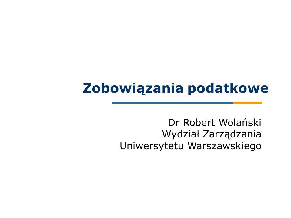 Dr Robert Wolański Wydział Zarządzania Uniwersytetu Warszawskiego Zobowiązania podatkowe