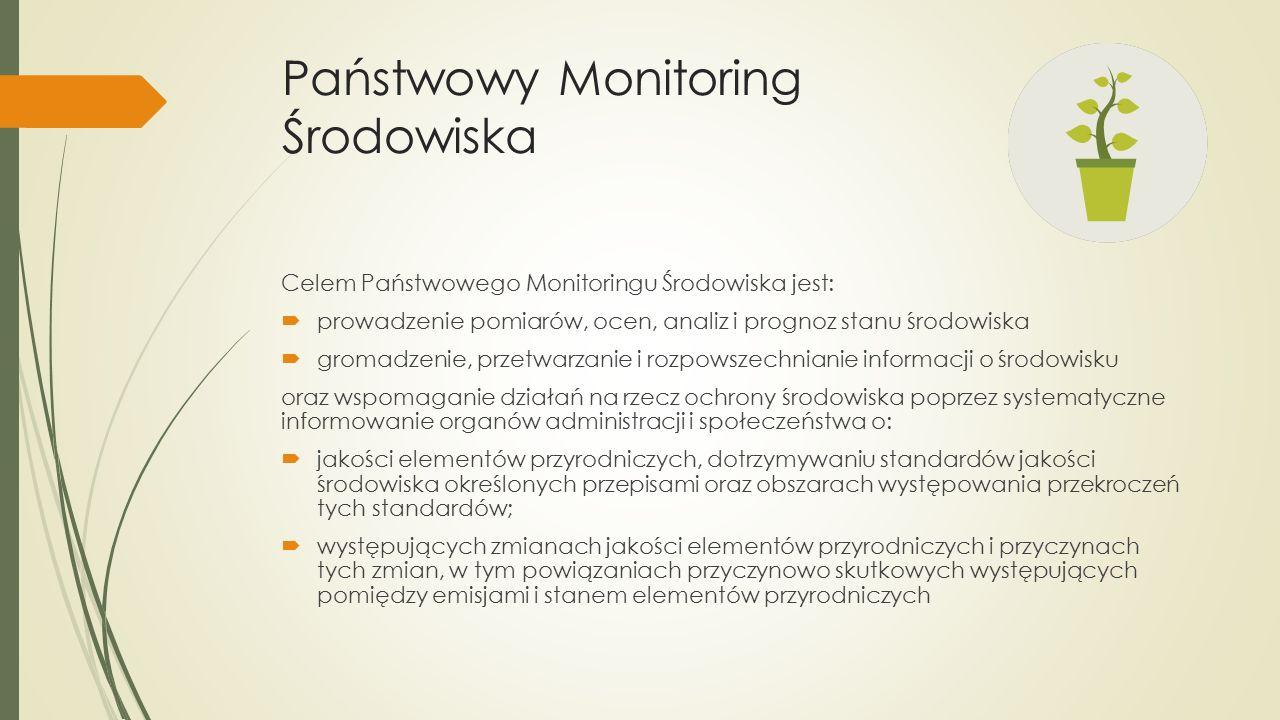Państwowy Monitoring Środowiska Celem Państwowego Monitoringu Środowiska jest:  prowadzenie pomiarów, ocen, analiz i prognoz stanu środowiska  gromadzenie, przetwarzanie i rozpowszechnianie informacji o środowisku oraz wspomaganie działań na rzecz ochrony środowiska poprzez systematyczne informowanie organów administracji i społeczeństwa o:  jakości elementów przyrodniczych, dotrzymywaniu standardów jakości środowiska określonych przepisami oraz obszarach występowania przekroczeń tych standardów;  występujących zmianach jakości elementów przyrodniczych i przyczynach tych zmian, w tym powiązaniach przyczynowo skutkowych występujących pomiędzy emisjami i stanem elementów przyrodniczych