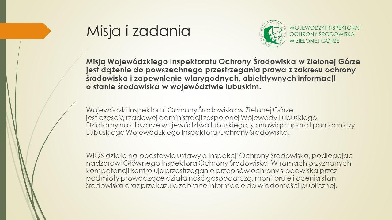 Misja i zadania Misją Wojewódzkiego Inspektoratu Ochrony Środowiska w Zielonej Górze jest dążenie do powszechnego przestrzegania prawa z zakresu ochrony środowiska i zapewnienie wiarygodnych, obiektywnych informacji o stanie środowiska w województwie lubuskim.