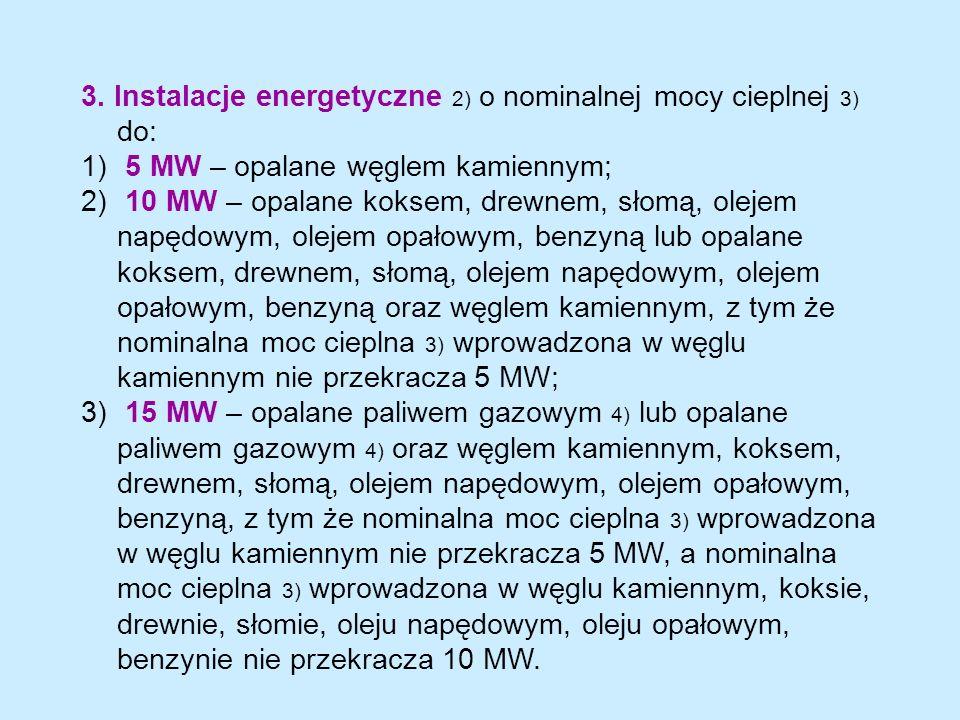 3. Instalacje energetyczne 2) o nominalnej mocy cieplnej 3) do: 1) 5 MW – opalane węglem kamiennym; 2) 10 MW – opalane koksem, drewnem, słomą, olejem