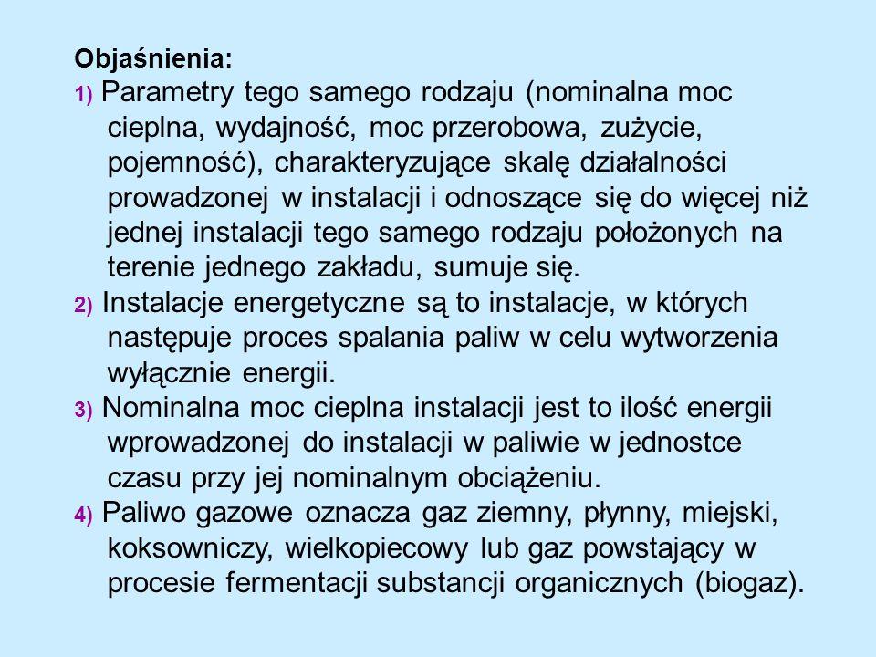 Objaśnienia: 1) Parametry tego samego rodzaju (nominalna moc cieplna, wydajność, moc przerobowa, zużycie, pojemność), charakteryzujące skalę działalności prowadzonej w instalacji i odnoszące się do więcej niż jednej instalacji tego samego rodzaju położonych na terenie jednego zakładu, sumuje się.