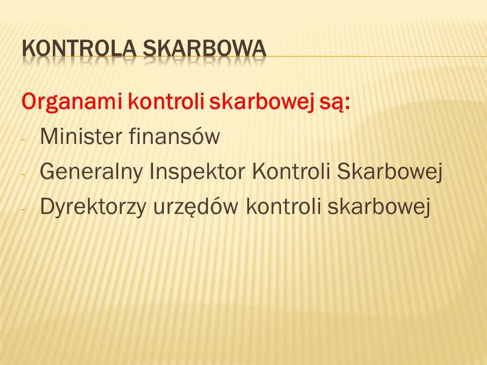 Organami kontroli skarbowej są: - Minister finansów - Generalny Inspektor Kontroli Skarbowej - Dyrektorzy urzędów kontroli skarbowej