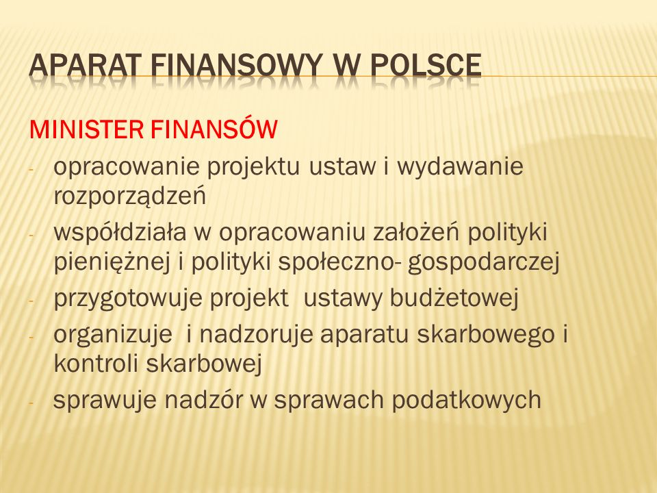 MINISTER FINANSÓW - opracowanie projektu ustaw i wydawanie rozporządzeń - współdziała w opracowaniu założeń polityki pieniężnej i polityki społeczno- gospodarczej - przygotowuje projekt ustawy budżetowej - organizuje i nadzoruje aparatu skarbowego i kontroli skarbowej - sprawuje nadzór w sprawach podatkowych