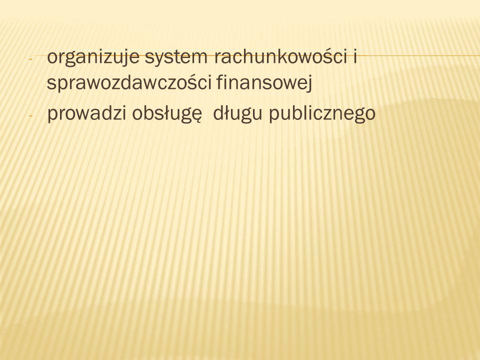 - organizuje system rachunkowości i sprawozdawczości finansowej - prowadzi obsługę długu publicznego
