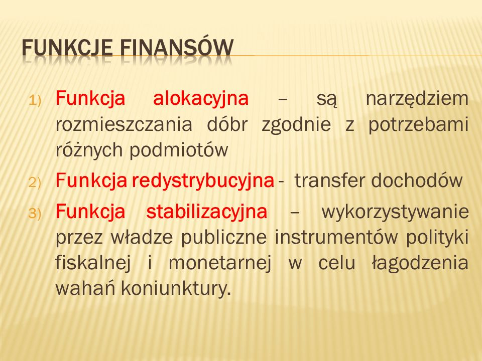 1) Funkcja alokacyjna – są narzędziem rozmieszczania dóbr zgodnie z potrzebami różnych podmiotów 2) Funkcja redystrybucyjna - transfer dochodów 3) Funkcja stabilizacyjna – wykorzystywanie przez władze publiczne instrumentów polityki fiskalnej i monetarnej w celu łagodzenia wahań koniunktury.