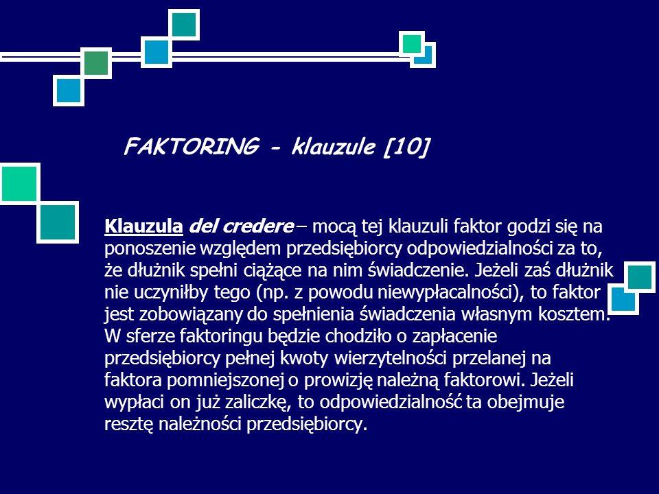 FAKTORING - klauzule [10] Klauzula del credere – mocą tej klauzuli faktor godzi się na ponoszenie względem przedsiębiorcy odpowiedzialności za to, że dłużnik spełni ciążące na nim świadczenie.