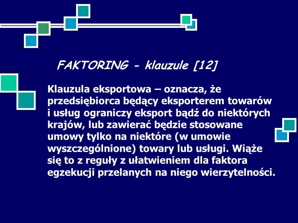 FAKTORING - klauzule [12] Klauzula eksportowa – oznacza, że przedsiębiorca będący eksporterem towarów i usług ograniczy eksport bądź do niektórych kra