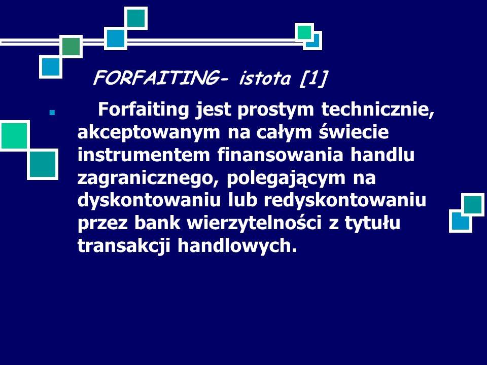 FORFAITING- istota [1] Forfaiting jest prostym technicznie, akceptowanym na całym świecie instrumentem finansowania handlu zagranicznego, polegającym na dyskontowaniu lub redyskontowaniu przez bank wierzytelności z tytułu transakcji handlowych.