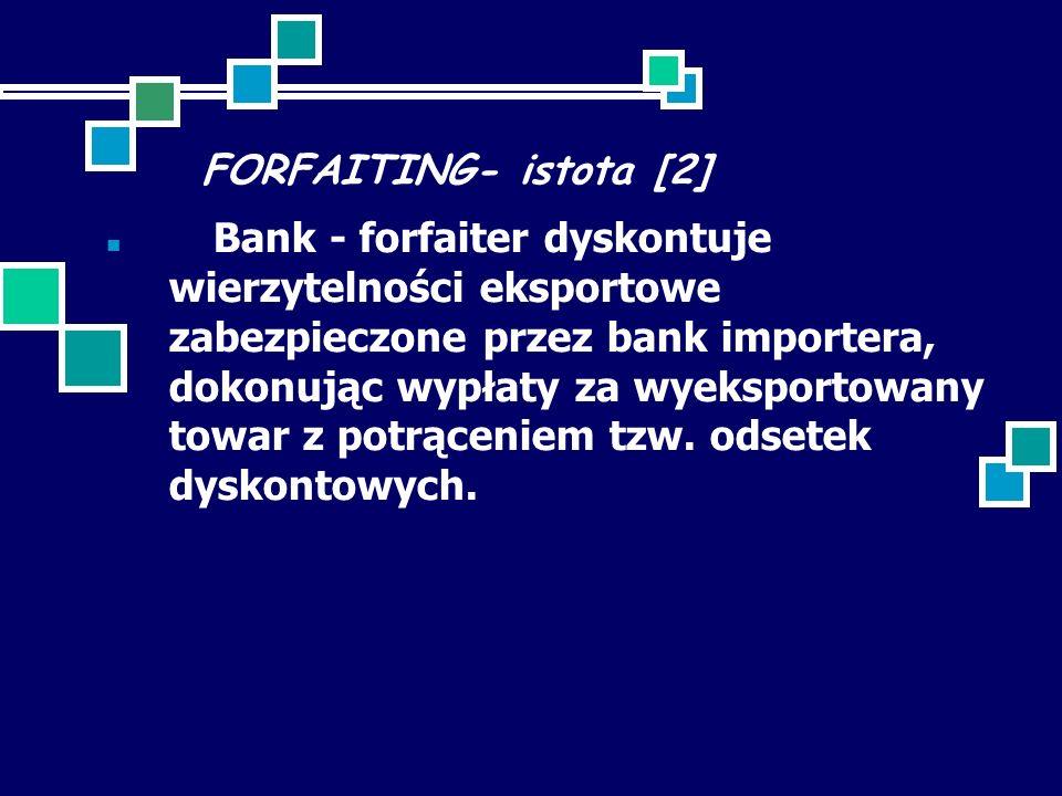 FORFAITING- istota [2] Bank - forfaiter dyskontuje wierzytelności eksportowe zabezpieczone przez bank importera, dokonując wypłaty za wyeksportowany towar z potrąceniem tzw.