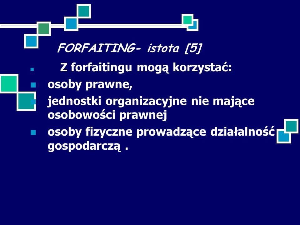 FORFAITING- istota [5] Z forfaitingu mogą korzystać: osoby prawne, jednostki organizacyjne nie mające osobowości prawnej osoby fizyczne prowadzące działalność gospodarczą.