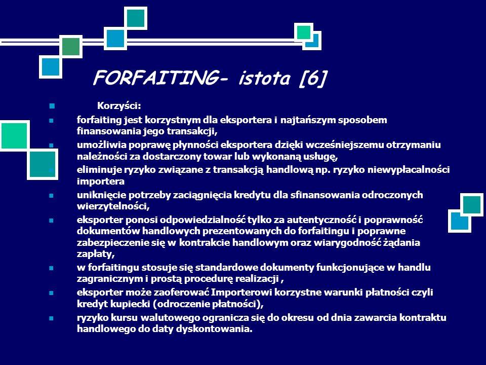 FORFAITING- istota [6] Korzyści: forfaiting jest korzystnym dla eksportera i najtańszym sposobem finansowania jego transakcji, umożliwia poprawę płynności eksportera dzięki wcześniejszemu otrzymaniu należności za dostarczony towar lub wykonaną usługę, eliminuje ryzyko związane z transakcją handlową np.