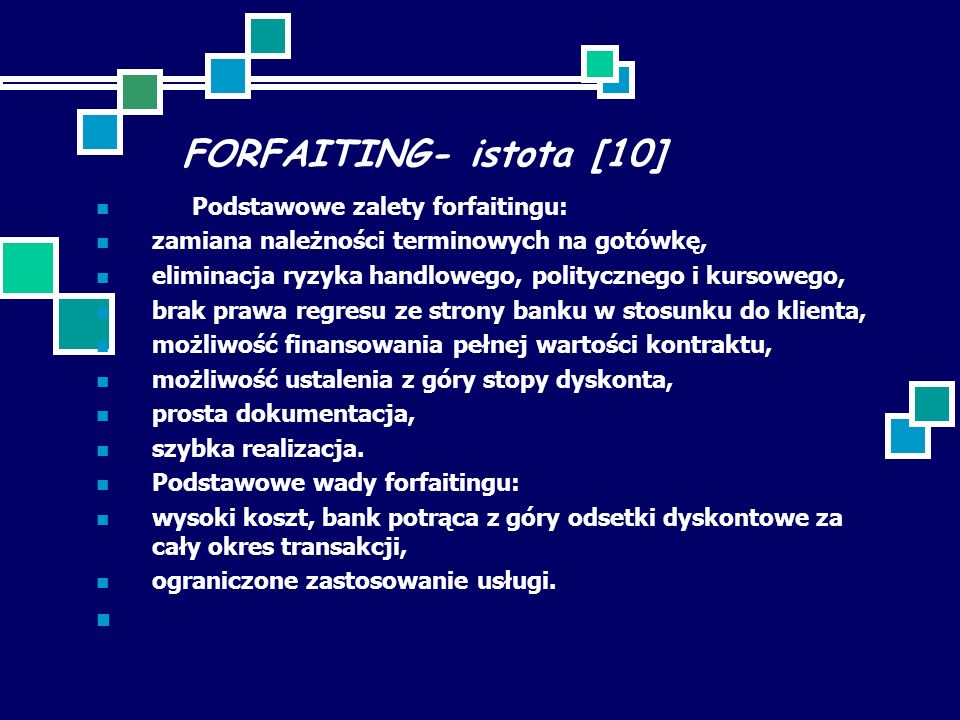 FORFAITING- istota [10] Podstawowe zalety forfaitingu: zamiana należności terminowych na gotówkę, eliminacja ryzyka handlowego, politycznego i kursowego, brak prawa regresu ze strony banku w stosunku do klienta, możliwość finansowania pełnej wartości kontraktu, możliwość ustalenia z góry stopy dyskonta, prosta dokumentacja, szybka realizacja.