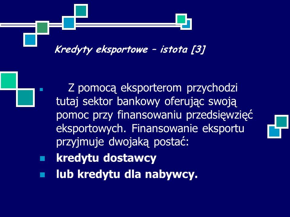 Kredyty eksportowe – istota [3] Z pomocą eksporterom przychodzi tutaj sektor bankowy oferując swoją pomoc przy finansowaniu przedsięwzięć eksportowych.