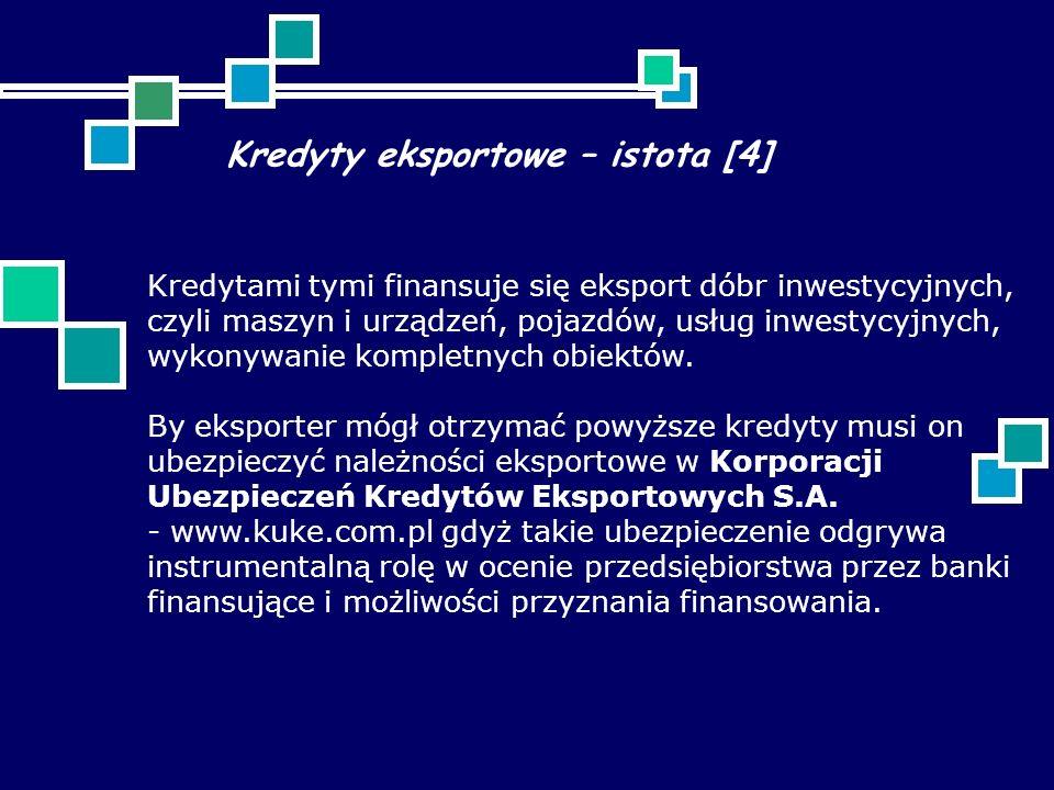 Kredyty eksportowe – istota [4] Kredytami tymi finansuje się eksport dóbr inwestycyjnych, czyli maszyn i urządzeń, pojazdów, usług inwestycyjnych, wykonywanie kompletnych obiektów.