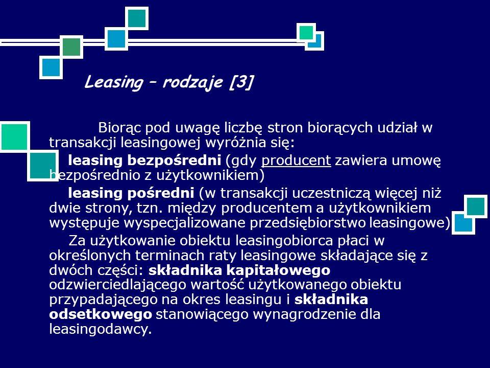 Leasing – rodzaje [3] Biorąc pod uwagę liczbę stron biorących udział w transakcji leasingowej wyróżnia się: leasing bezpośredni (gdy producent zawiera umowę bezpośrednio z użytkownikiem)producent leasing pośredni (w transakcji uczestniczą więcej niż dwie strony, tzn.