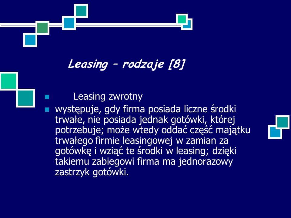 Leasing – rodzaje [8] Leasing zwrotny występuje, gdy firma posiada liczne środki trwałe, nie posiada jednak gotówki, której potrzebuje; może wtedy oddać część majątku trwałego firmie leasingowej w zamian za gotówkę i wziąć te środki w leasing; dzięki takiemu zabiegowi firma ma jednorazowy zastrzyk gotówki.