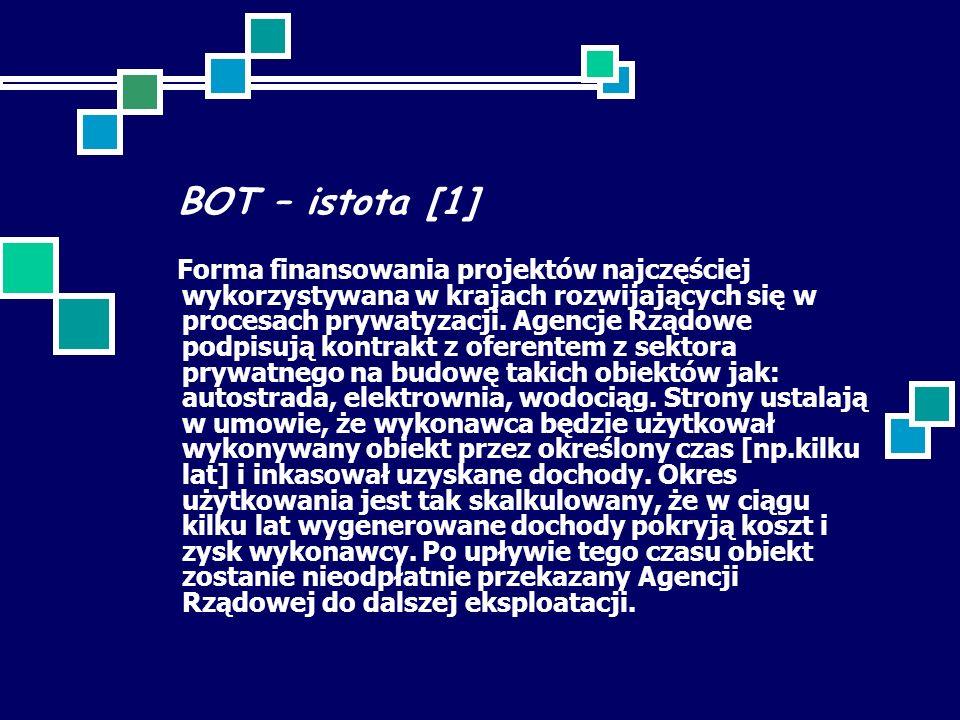 BOT – istota [1] Forma finansowania projektów najczęściej wykorzystywana w krajach rozwijających się w procesach prywatyzacji. Agencje Rządowe podpisu