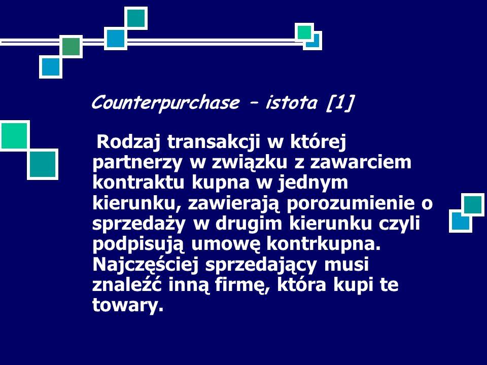 Counterpurchase – istota [1] Rodzaj transakcji w której partnerzy w związku z zawarciem kontraktu kupna w jednym kierunku, zawierają porozumienie o sprzedaży w drugim kierunku czyli podpisują umowę kontrkupna.
