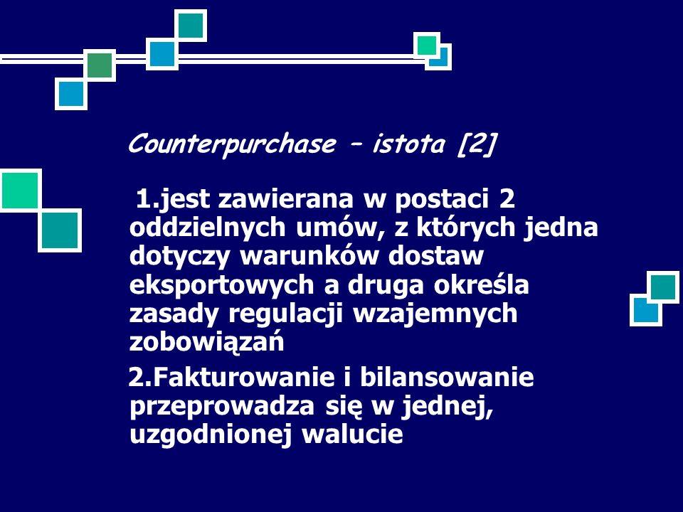 Counterpurchase – istota [2] 1.jest zawierana w postaci 2 oddzielnych umów, z których jedna dotyczy warunków dostaw eksportowych a druga określa zasady regulacji wzajemnych zobowiązań 2.Fakturowanie i bilansowanie przeprowadza się w jednej, uzgodnionej walucie