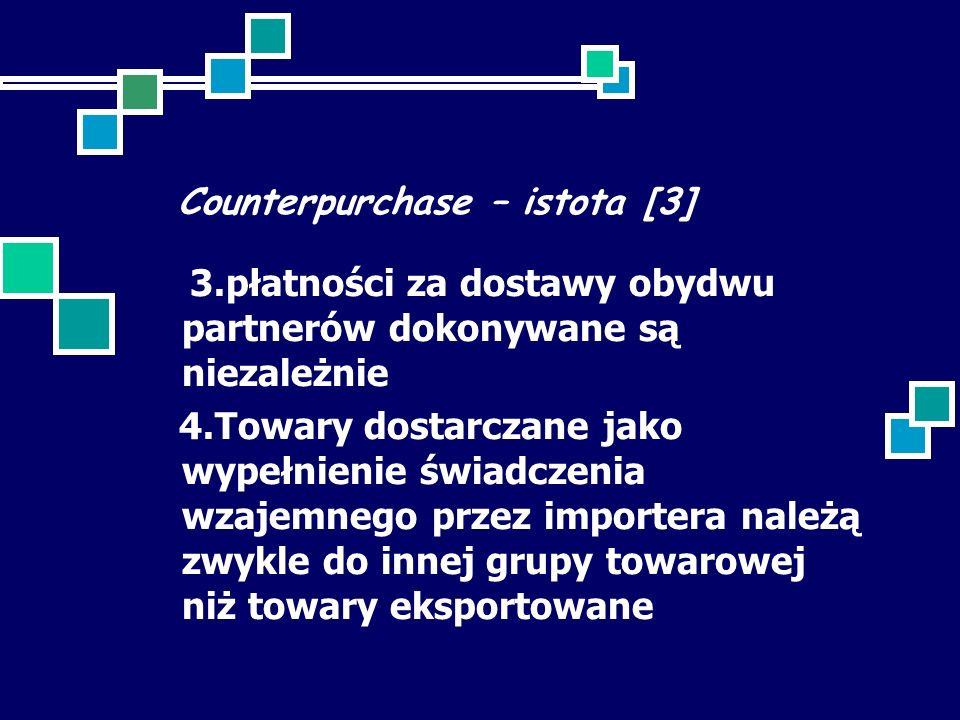 Counterpurchase – istota [3] 3.płatności za dostawy obydwu partnerów dokonywane są niezależnie 4.Towary dostarczane jako wypełnienie świadczenia wzajemnego przez importera należą zwykle do innej grupy towarowej niż towary eksportowane