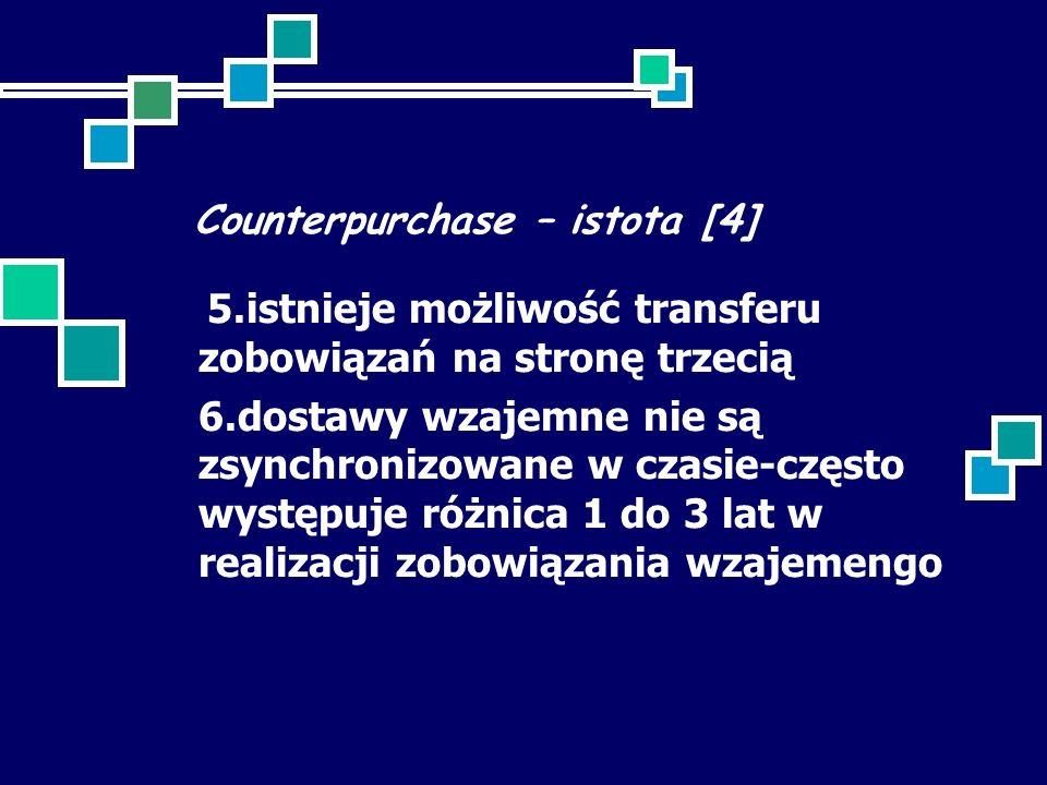 Counterpurchase – istota [4] 5.istnieje możliwość transferu zobowiązań na stronę trzecią 6.dostawy wzajemne nie są zsynchronizowane w czasie-często występuje różnica 1 do 3 lat w realizacji zobowiązania wzajemengo