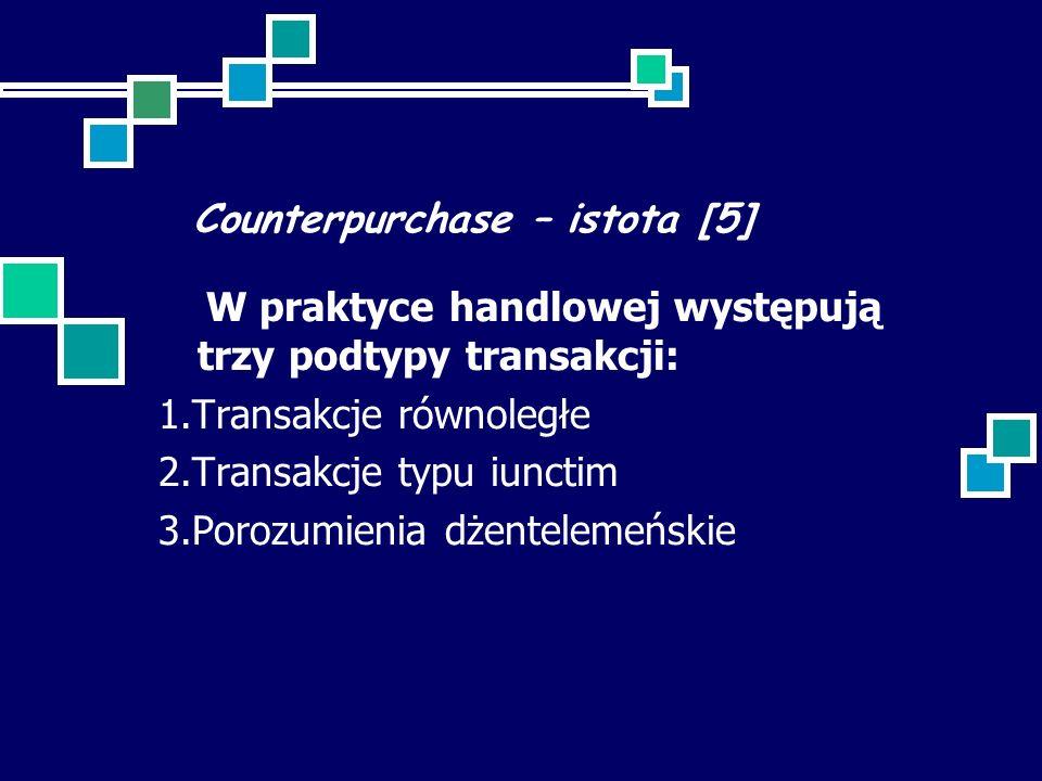 Counterpurchase – istota [5] W praktyce handlowej występują trzy podtypy transakcji: 1.Transakcje równoległe 2.Transakcje typu iunctim 3.Porozumienia