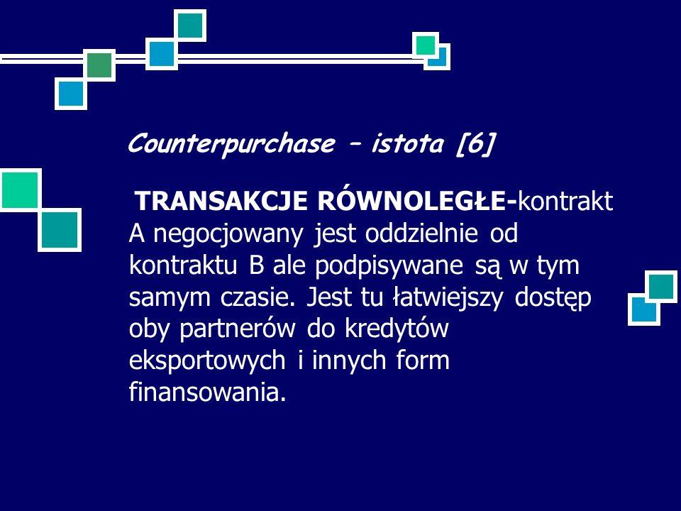Counterpurchase – istota [6] TRANSAKCJE RÓWNOLEGŁE-kontrakt A negocjowany jest oddzielnie od kontraktu B ale podpisywane są w tym samym czasie. Jest t
